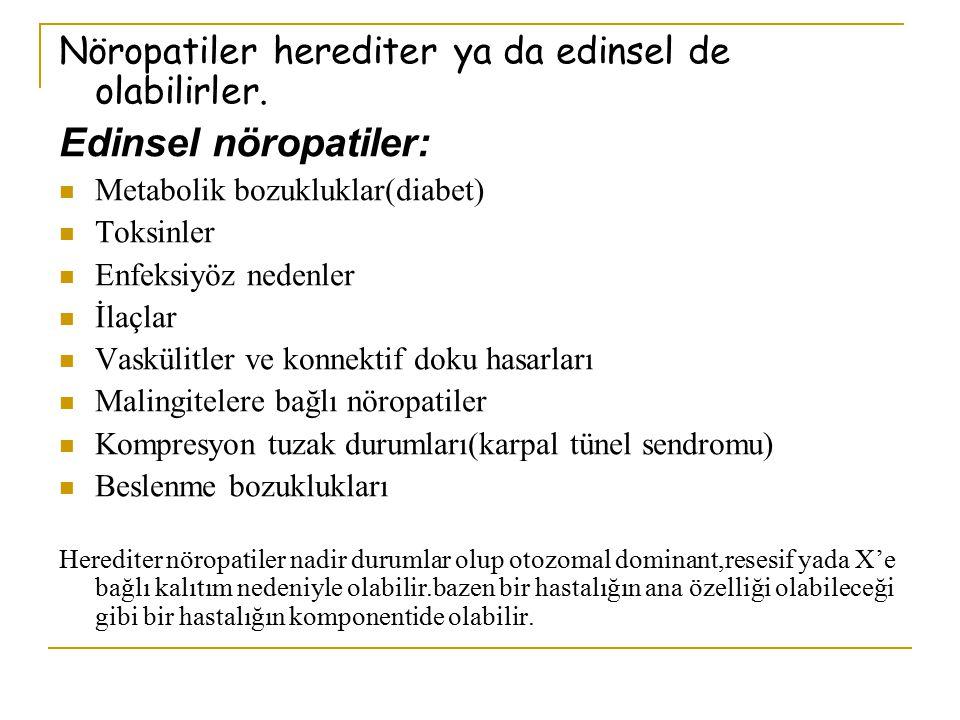 Nöropatiler herediter ya da edinsel de olabilirler. Edinsel nöropatiler: Metabolik bozukluklar(diabet) Toksinler Enfeksiyöz nedenler İlaçlar Vaskülitl