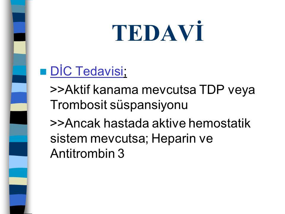TEDAVİ DİC Tedavisi; >>Aktif kanama mevcutsa TDP veya Trombosit süspansiyonu >>Ancak hastada aktive hemostatik sistem mevcutsa; Heparin ve Antitrombin 3