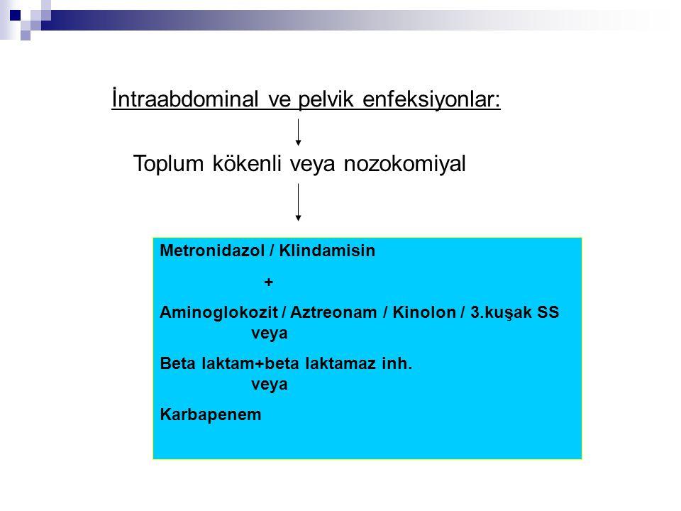 İntraabdominal ve pelvik enfeksiyonlar: Toplum kökenli veya nozokomiyal Metronidazol / Klindamisin + Aminoglokozit / Aztreonam / Kinolon / 3.kuşak SS