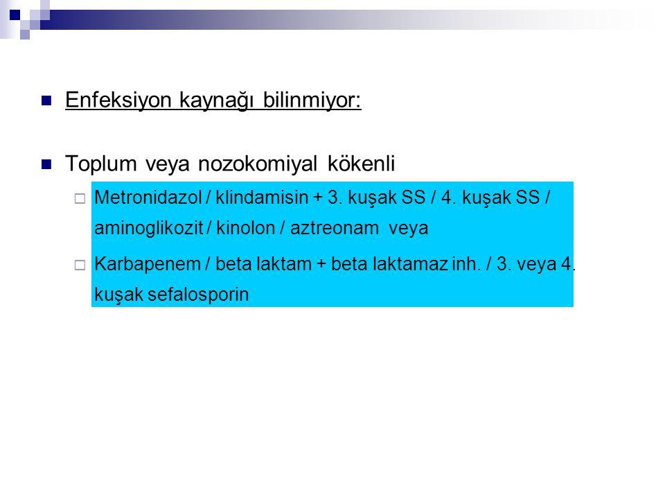 Enfeksiyon kaynağı bilinmiyor: Toplum veya nozokomiyal kökenli  Metronidazol / klindamisin + 3. kuşak SS / 4. kuşak SS / aminoglikozit / kinolon / az