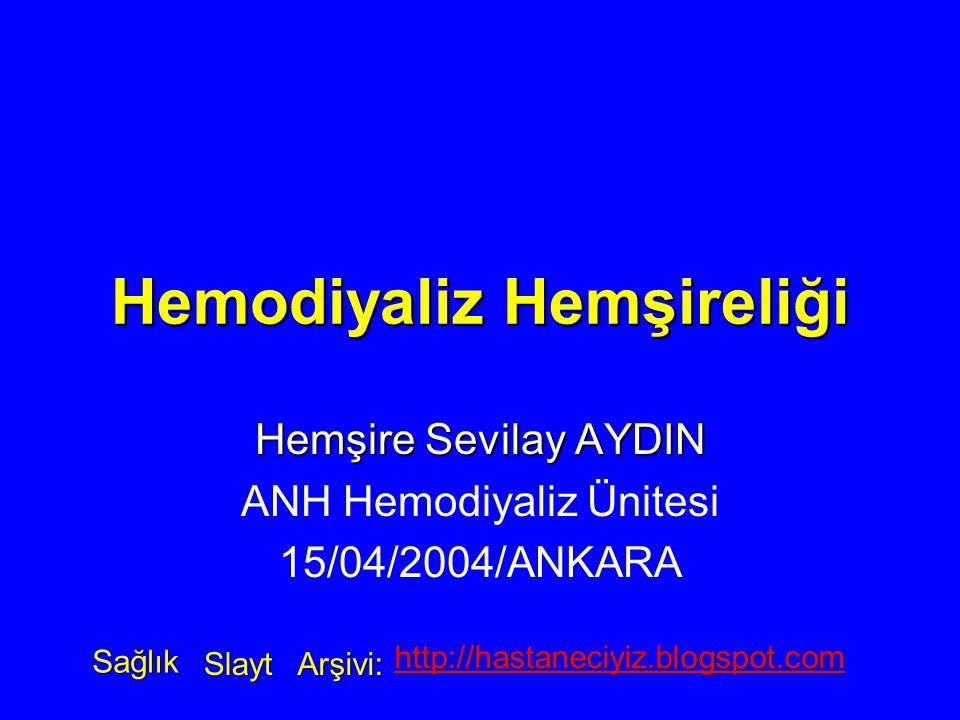 Hemodiyaliz Hemşireliği Hemşire Sevilay AYDIN ANH Hemodiyaliz Ünitesi 15/04/2004/ANKARA Sağlık Slayt Arşivi: http://hastaneciyiz.blogspot.com