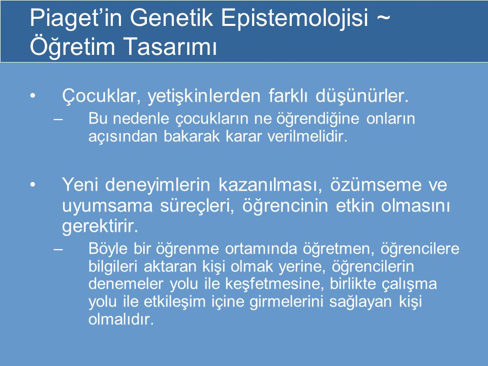 Piaget'in Genetik Epistemolojisi ~ Öğretim Tasarımı Çocuklar, yetişkinlerden farklı düşünürler. –Bu nedenle çocukların ne öğrendiğine onların açısında