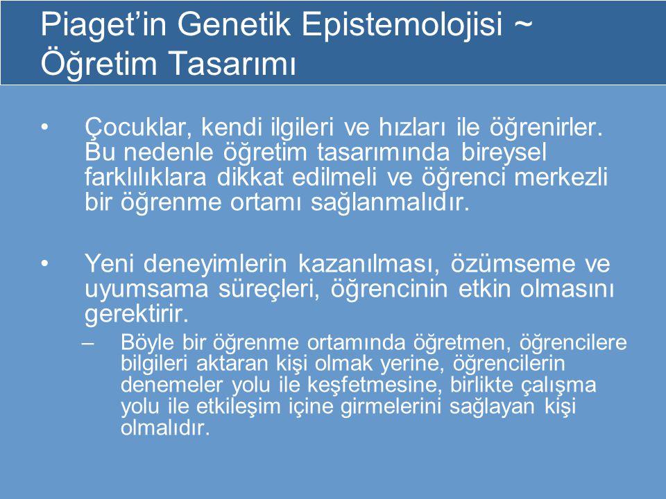 Piaget'in Genetik Epistemolojisi ~ Öğretim Tasarımı Çocuklar, kendi ilgileri ve hızları ile öğrenirler. Bu nedenle öğretim tasarımında bireysel farklı