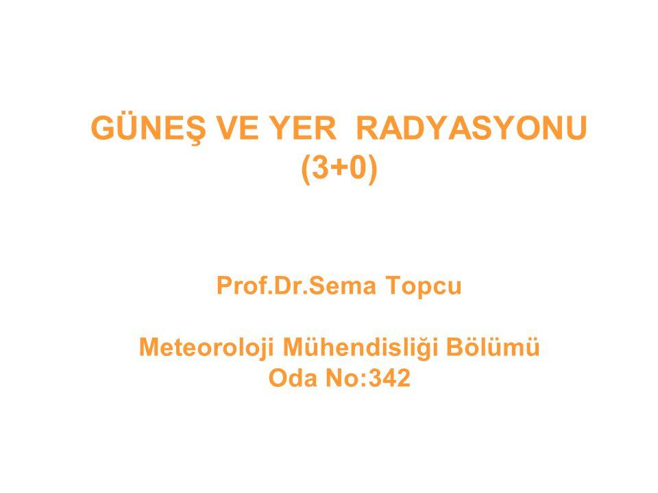 GÜNEŞ VE YER RADYASYONU (3+0) Prof.Dr.Sema Topcu Meteoroloji Mühendisliği Bölümü Oda No:342
