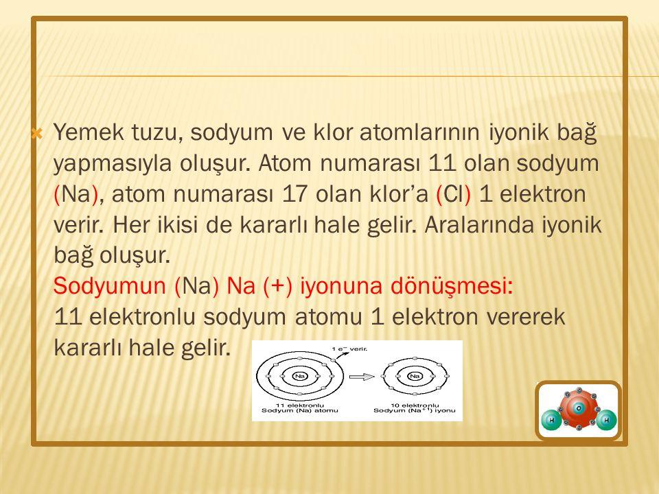  Yemek tuzu, sodyum ve klor atomlarının iyonik bağ yapmasıyla oluşur. Atom numarası 11 olan sodyum (Na), atom numarası 17 olan klor'a (Cl) 1 elektron