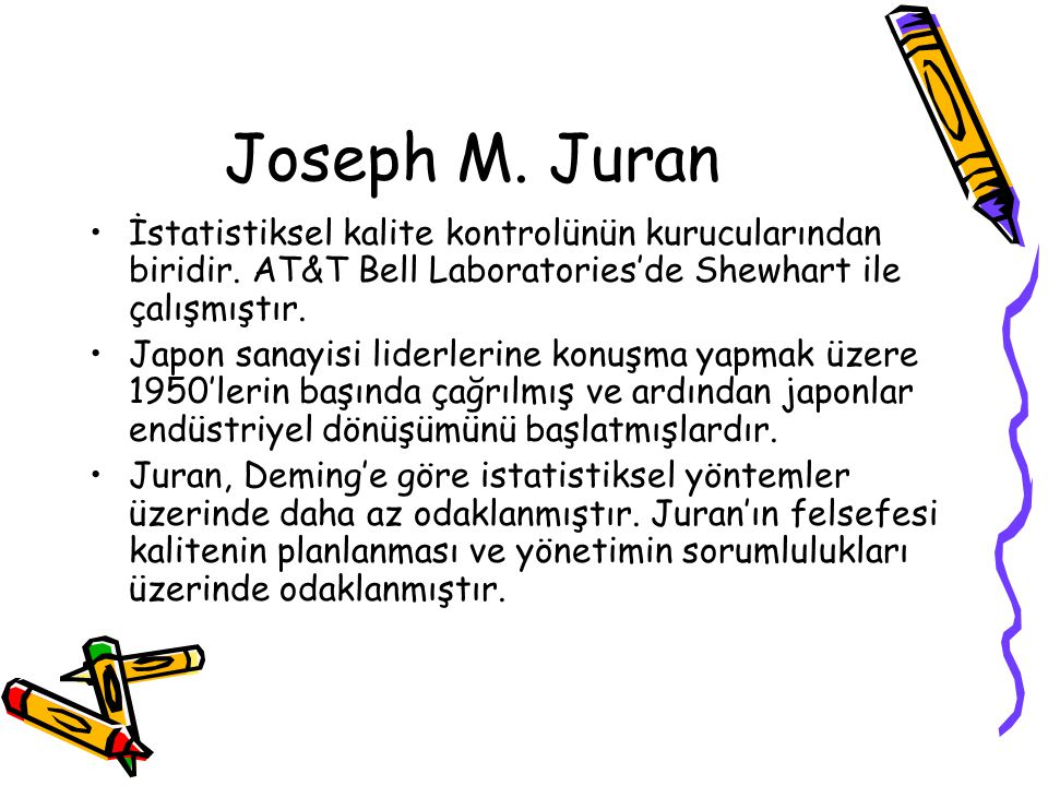Joseph M. Juran İstatistiksel kalite kontrolünün kurucularından biridir. AT&T Bell Laboratories'de Shewhart ile çalışmıştır. Japon sanayisi liderlerin