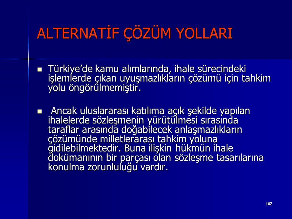 102 ALTERNATİF ÇÖZÜM YOLLARI Türkiye'de kamu alımlarında, ihale sürecindeki işlemlerde çıkan uyuşmazlıkların çözümü için tahkim yolu öngörülmemiştir.