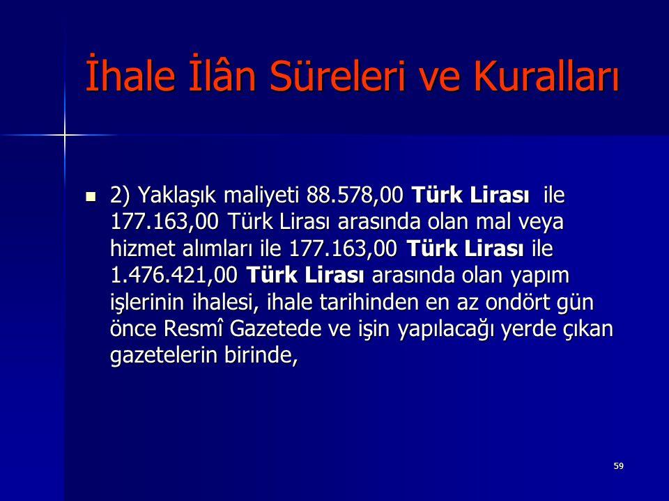59 İhale İlân Süreleri ve Kuralları 2) Yaklaşık maliyeti 88.578,00 Türk Lirası ile 177.163,00 Türk Lirası arasında olan mal veya hizmet alımları ile 1