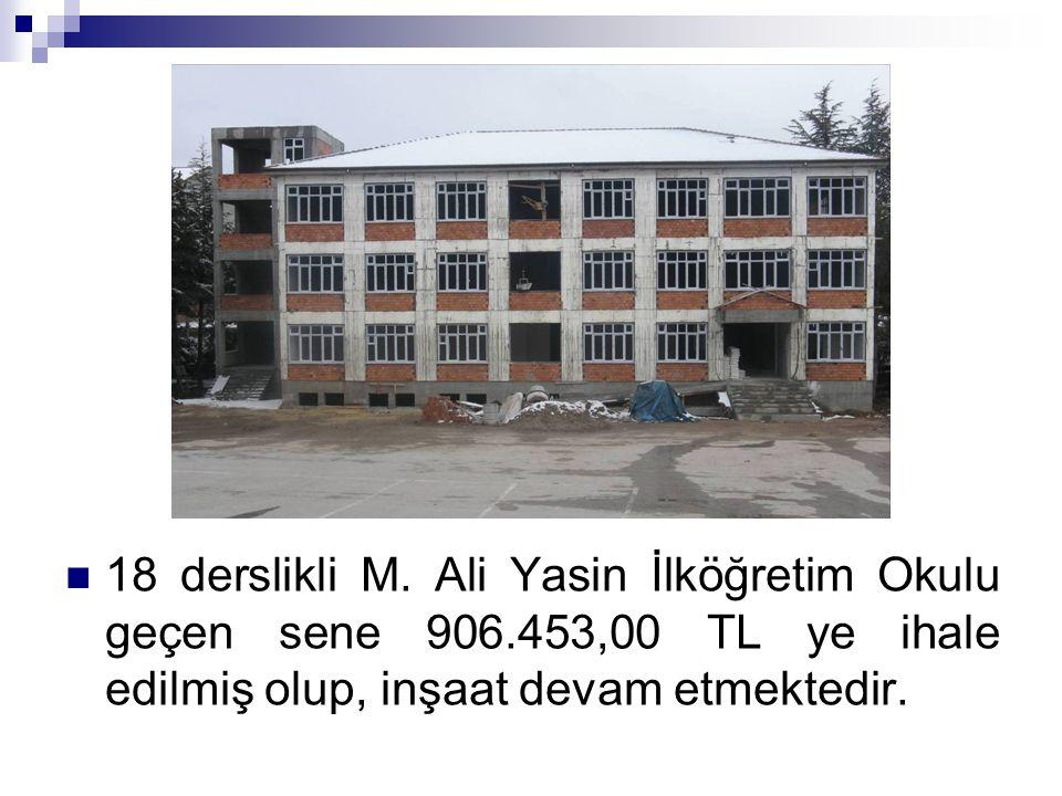 18 derslikli M. Ali Yasin İlköğretim Okulu geçen sene 906.453,00 TL ye ihale edilmiş olup, inşaat devam etmektedir.