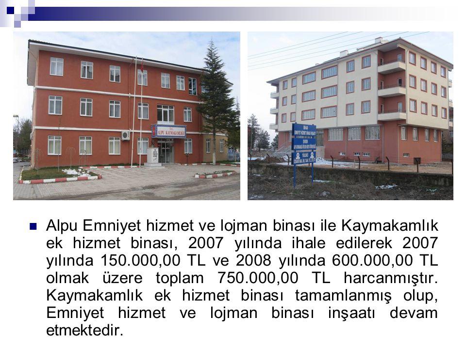 Alpu Emniyet hizmet ve lojman binası ile Kaymakamlık ek hizmet binası, 2007 yılında ihale edilerek 2007 yılında 150.000,00 TL ve 2008 yılında 600.000,