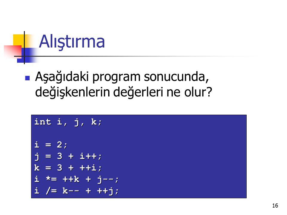16 Alıştırma Aşağıdaki program sonucunda, değişkenlerin değerleri ne olur? int i, j, k; i = 2; j = 3 + i++; k = 3 + ++i; i *= ++k + j--; i /= k-- + ++