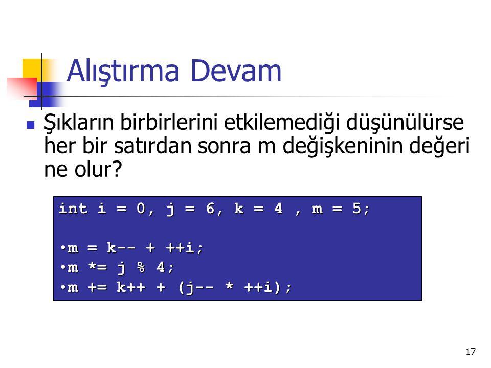 17 Alıştırma Devam Şıkların birbirlerini etkilemediği düşünülürse her bir satırdan sonra m değişkeninin değeri ne olur? int i = 0, j = 6, k = 4, m = 5