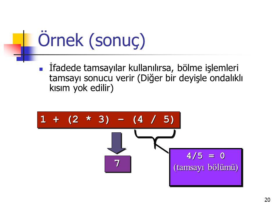 20 Örnek (sonuç) İfadede tamsayılar kullanılırsa, bölme işlemleri tamsayı sonucu verir (Diğer bir deyişle ondalıklı kısım yok edilir) 4/5 = 0 (tamsayı