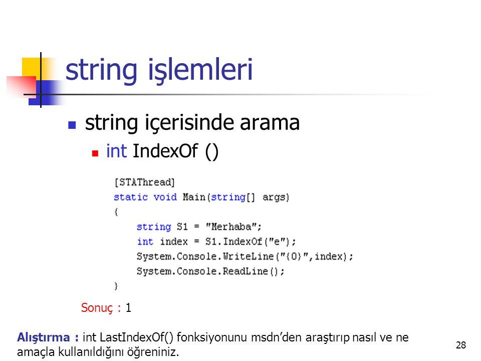 28 string işlemleri string içerisinde arama int IndexOf () Sonuç : 1 Alıştırma : int LastIndexOf() fonksiyonunu msdn'den araştırıp nasıl ve ne amaçla