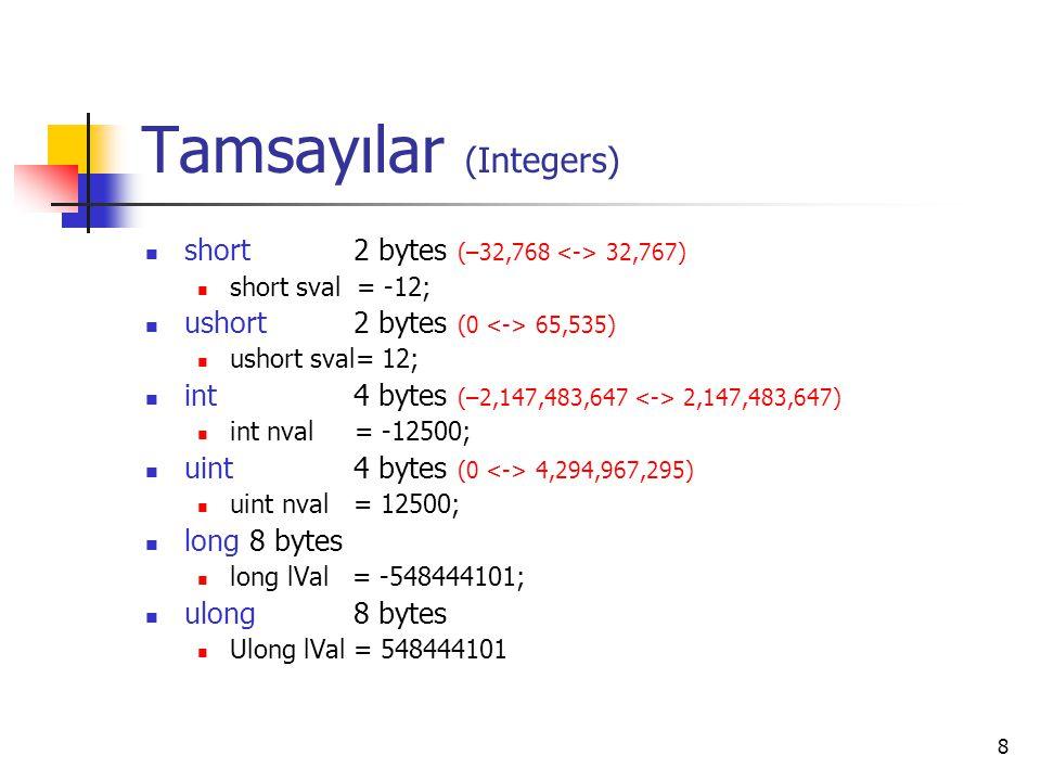 8 Tamsayılar (Integers) short 2 bytes (–32,768 32,767) short sval = -12; ushort 2 bytes (0 65,535) ushort sval= 12; int 4 bytes (–2,147,483,647 2,147,
