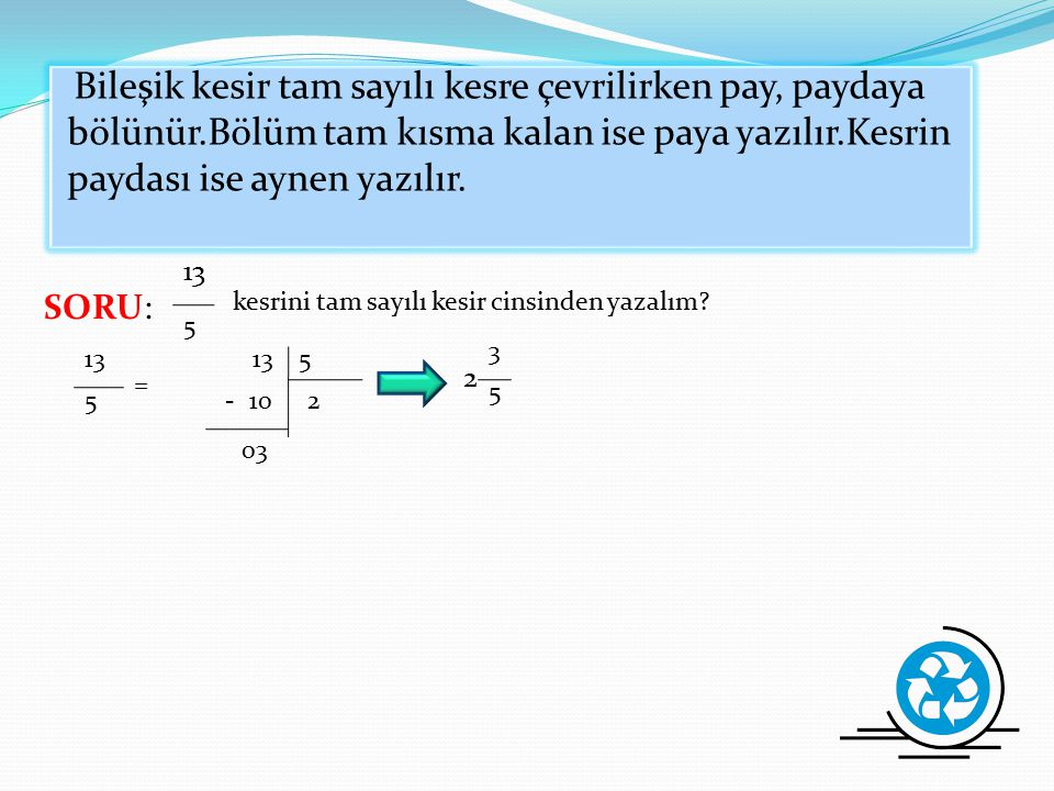 4.TAM SAYILI KESİR:Bir bileşik kesrin tam sayılı kısmını ayırarak basit kesir cinsinden ifade edilmiş şekline tam sayılı kesir denir. 1 2 1, 5 2 5 Kes