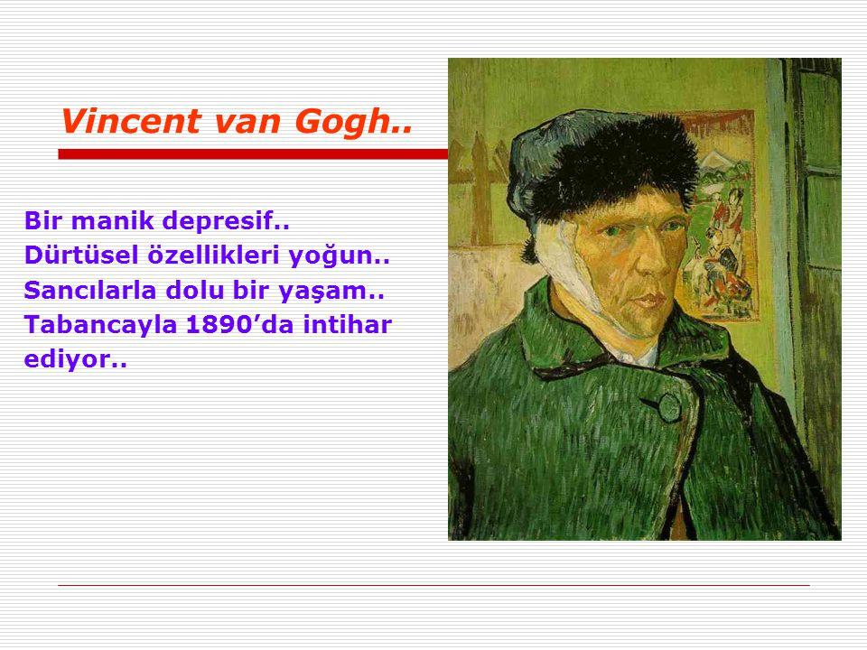 Vincent van Gogh.. Bir manik depresif.. Dürtüsel özellikleri yoğun.. Sancılarla dolu bir yaşam.. Tabancayla 1890'da intihar ediyor..