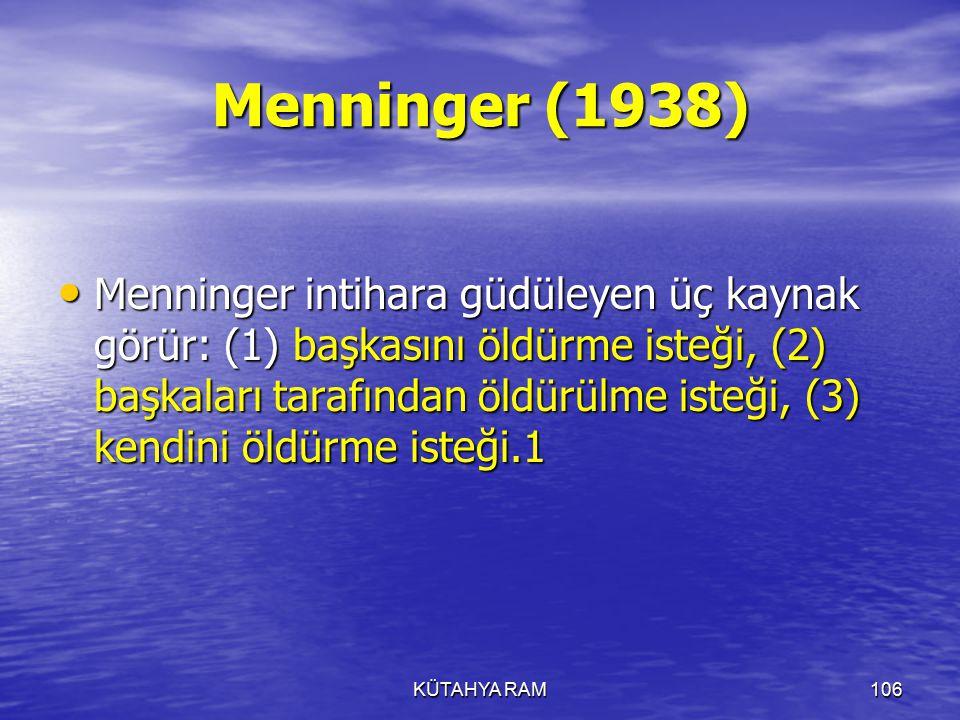 KÜTAHYA RAM106 Menninger (1938) Menninger intihara güdüleyen üç kaynak görür: (1) başkasını öldürme isteği, (2) başkaları tarafından öldürülme isteği, (3) kendini öldürme isteği.1 Menninger intihara güdüleyen üç kaynak görür: (1) başkasını öldürme isteği, (2) başkaları tarafından öldürülme isteği, (3) kendini öldürme isteği.1