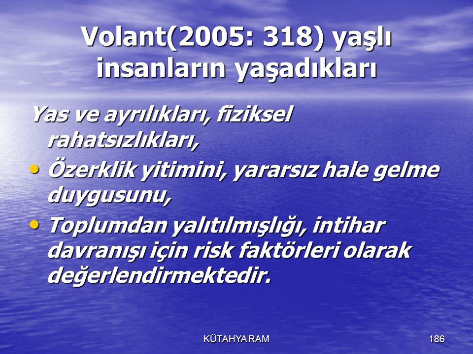 KÜTAHYA RAM186 Volant(2005: 318) yaşlı insanların yaşadıkları Yas ve ayrılıkları, fiziksel rahatsızlıkları, Özerklik yitimini, yararsız hale gelme duygusunu, Özerklik yitimini, yararsız hale gelme duygusunu, Toplumdan yalıtılmışlığı, intihar davranışı için risk faktörleri olarak değerlendirmektedir.