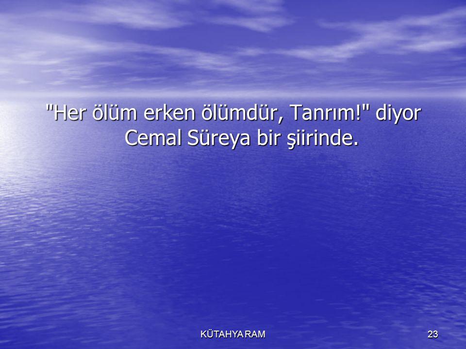 KÜTAHYA RAM23 Her ölüm erken ölümdür, Tanrım! diyor Cemal Süreya bir şiirinde.