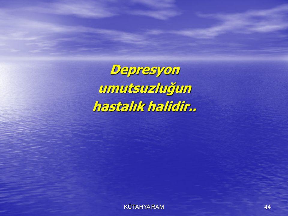 KÜTAHYA RAM44 Depresyonumutsuzluğun hastalık halidir..