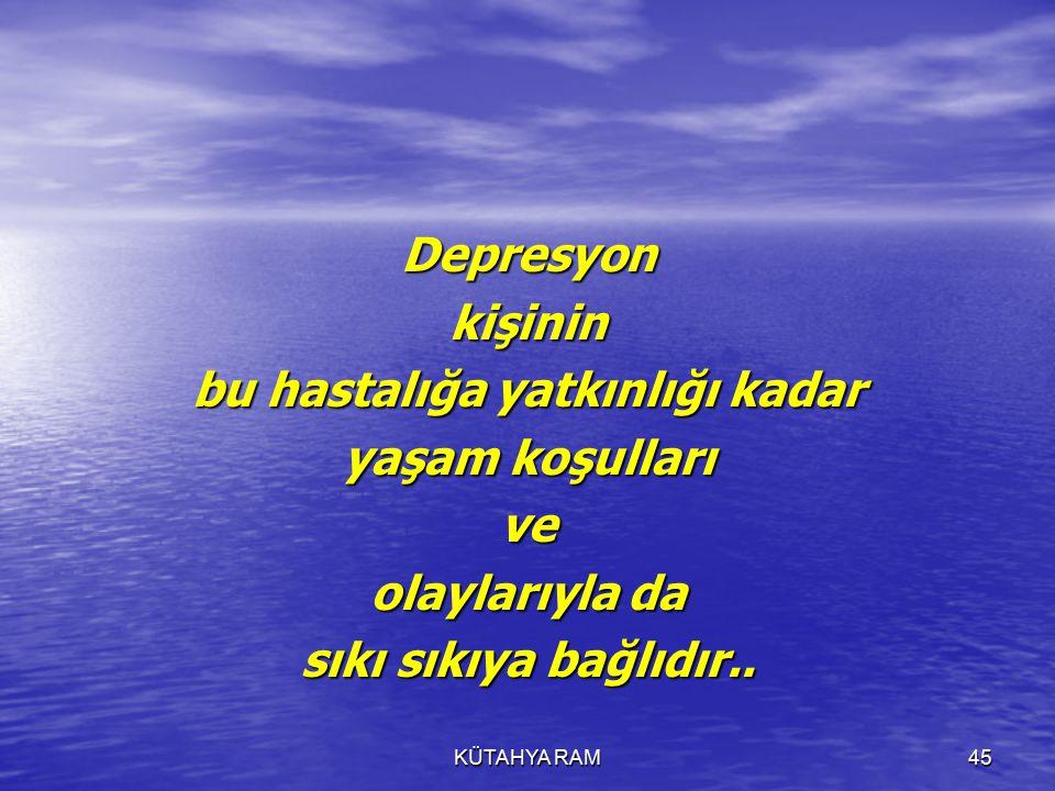 KÜTAHYA RAM45 Depresyonkişinin bu hastalığa yatkınlığı kadar yaşam koşulları ve olaylarıyla da sıkı sıkıya bağlıdır..