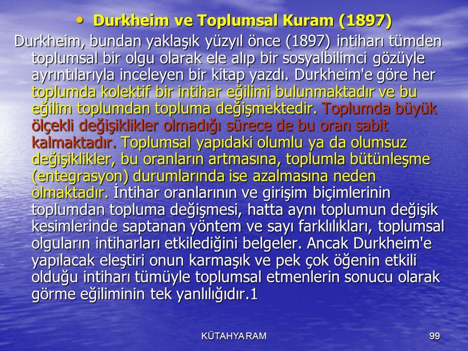 KÜTAHYA RAM99 Durkheim ve Toplumsal Kuram (1897) Durkheim ve Toplumsal Kuram (1897) Durkheim, bundan yaklaşık yüzyıl önce (1897) intiharı tümden toplumsal bir olgu olarak ele alıp bir sosyalbilimci gözüyle ayrıntılarıyla inceleyen bir kitap yazdı.