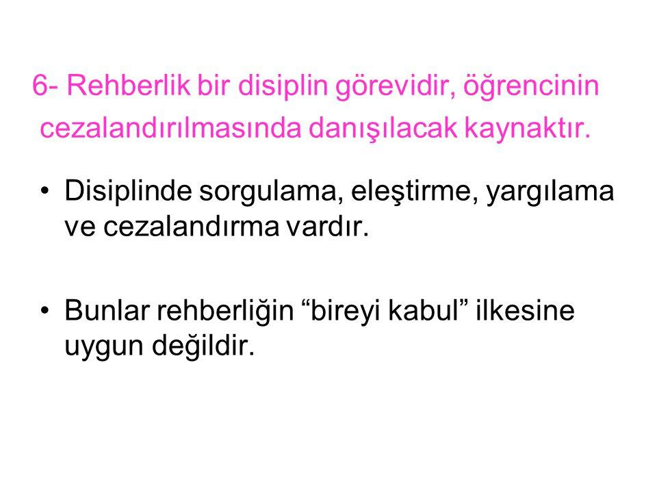 6- Rehberlik bir disiplin görevidir, öğrencinin cezalandırılmasında danışılacak kaynaktır.