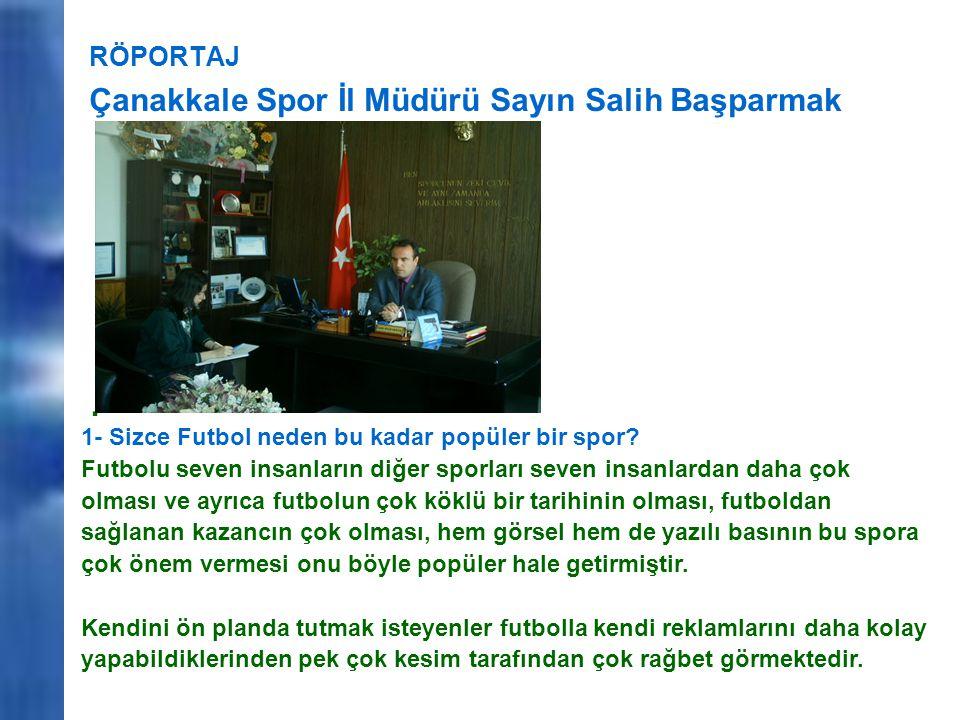 RÖPORTAJ Çanakkale Spor İl Müdürü Sayın Salih Başparmak. 1- Sizce Futbol neden bu kadar popüler bir spor? Futbolu seven insanların diğer sporları seve