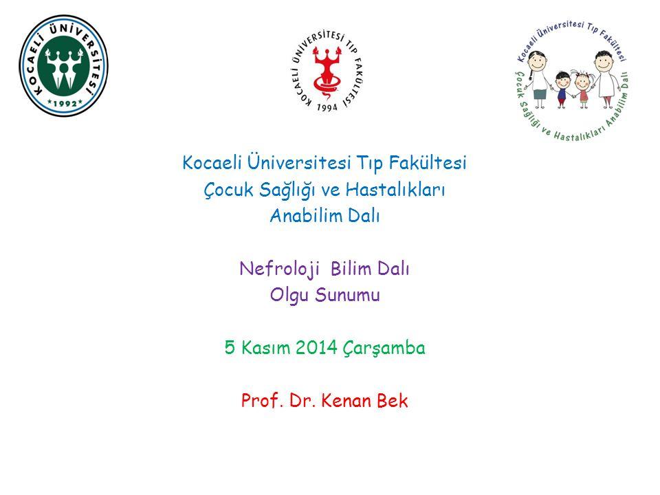 Kocaeli Üniversitesi Tıp Fakültesi Çocuk Sağlığı ve Hastalıkları Anabilim Dalı Nefroloji Bilim Dalı Olgu Sunumu 5 Kasım 2014 Çarşamba Prof. Dr. Kenan