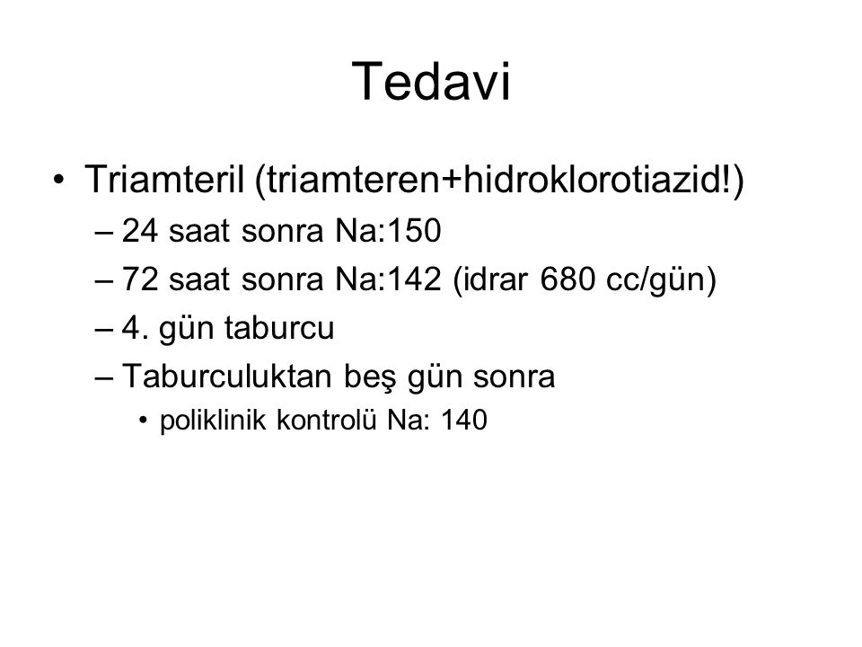Tedavi Triamteril (triamteren+hidroklorotiazid!) –24 saat sonra Na:150 –72 saat sonra Na:142 (idrar 680 cc/gün) –4. gün taburcu –Taburculuktan beş gün