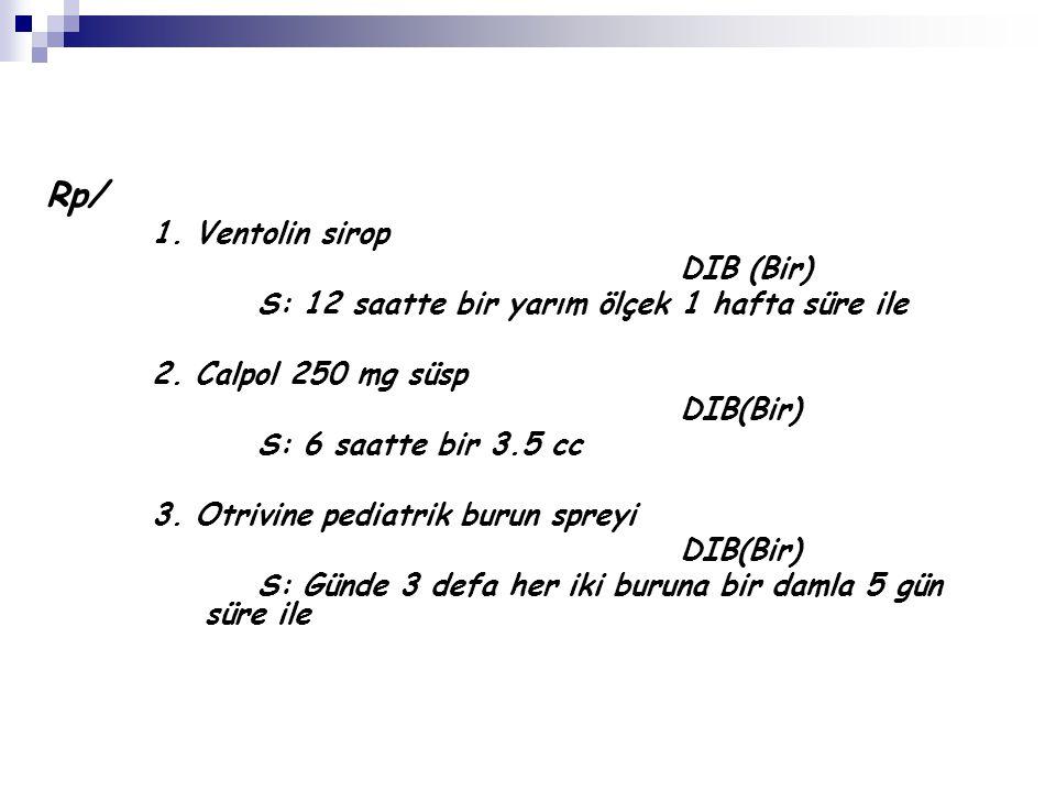 Rp/ 1. Ventolin sirop DIB (Bir) S: 12 saatte bir yarım ölçek 1 hafta süre ile 2. Calpol 250 mg süsp DIB(Bir) S: 6 saatte bir 3.5 cc 3. Otrivine pediat