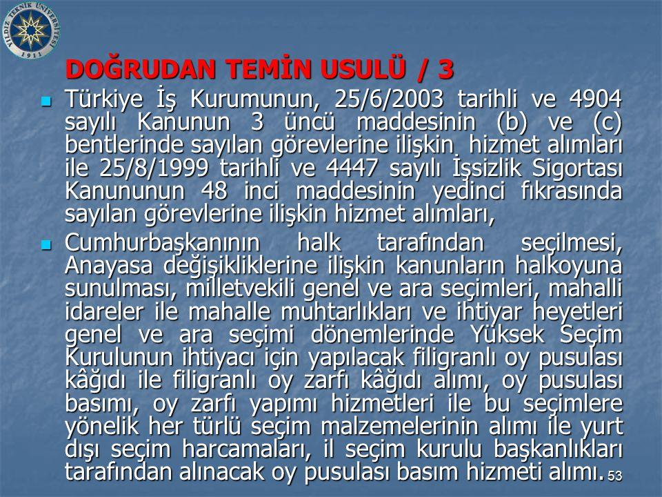 53 DOĞRUDAN TEMİN USULÜ / 3 Türkiye İş Kurumunun, 25/6/2003 tarihli ve 4904 sayılı Kanunun 3 üncü maddesinin (b) ve (c) bentlerinde sayılan görevlerine ilişkin hizmet alımları ile 25/8/1999 tarihli ve 4447 sayılı İşsizlik Sigortası Kanununun 48 inci maddesinin yedinci fıkrasında sayılan görevlerine ilişkin hizmet alımları, Türkiye İş Kurumunun, 25/6/2003 tarihli ve 4904 sayılı Kanunun 3 üncü maddesinin (b) ve (c) bentlerinde sayılan görevlerine ilişkin hizmet alımları ile 25/8/1999 tarihli ve 4447 sayılı İşsizlik Sigortası Kanununun 48 inci maddesinin yedinci fıkrasında sayılan görevlerine ilişkin hizmet alımları, Cumhurbaşkanının halk tarafından seçilmesi, Anayasa değişikliklerine ilişkin kanunların halkoyuna sunulması, milletvekili genel ve ara seçimleri, mahalli idareler ile mahalle muhtarlıkları ve ihtiyar heyetleri genel ve ara seçimi dönemlerinde Yüksek Seçim Kurulunun ihtiyacı için yapılacak filigranlı oy pusulası kâğıdı ile filigranlı oy zarfı kâğıdı alımı, oy pusulası basımı, oy zarfı yapımı hizmetleri ile bu seçimlere yönelik her türlü seçim malzemelerinin alımı ile yurt dışı seçim harcamaları, il seçim kurulu başkanlıkları tarafından alınacak oy pusulası basım hizmeti alımı.