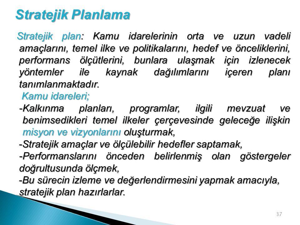 37 Stratejik plan: Kamu idarelerinin orta ve uzun vadeli amaçlarını, temel ilke ve politikalarını, hedef ve önceliklerini, performans ölçütlerini, bun