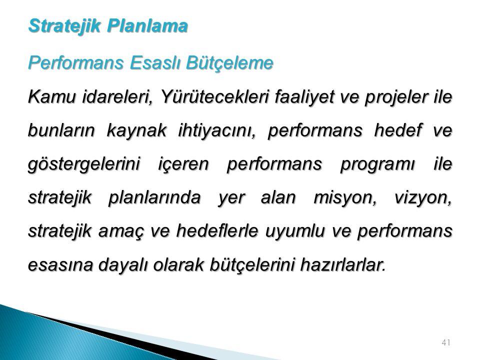 41 Performans Esaslı Bütçeleme Kamu idareleri, Yürütecekleri faaliyet ve projeler ile bunların kaynak ihtiyacını, performans hedef ve göstergelerini i