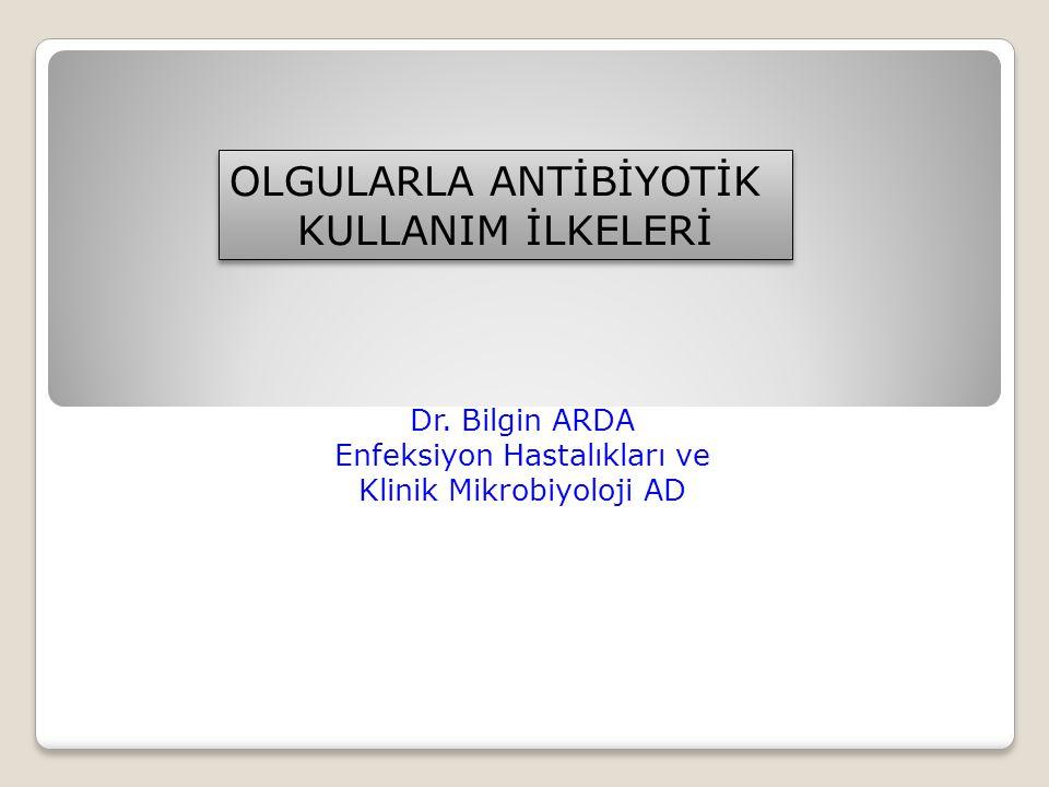 Dr. Bilgin ARDA Enfeksiyon Hastalıkları ve Klinik Mikrobiyoloji AD OLGULARLA ANTİBİYOTİK KULLANIM İLKELERİ OLGULARLA ANTİBİYOTİK KULLANIM İLKELERİ