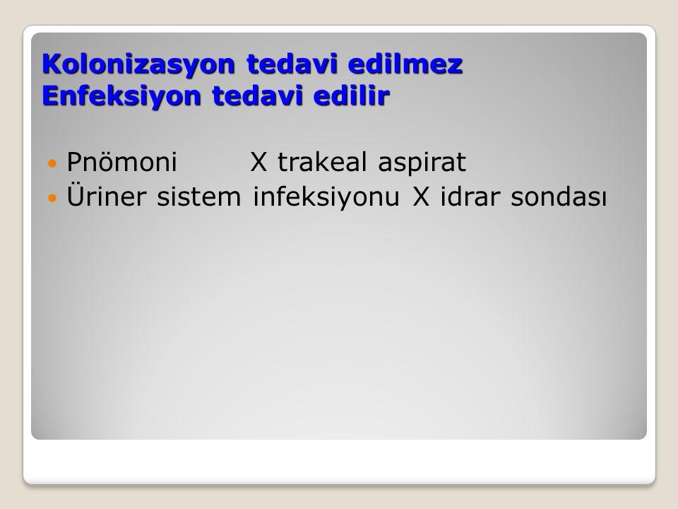 Kolonizasyon tedavi edilmez Enfeksiyon tedavi edilir PnömoniX trakeal aspirat Üriner sistem infeksiyonu X idrar sondası