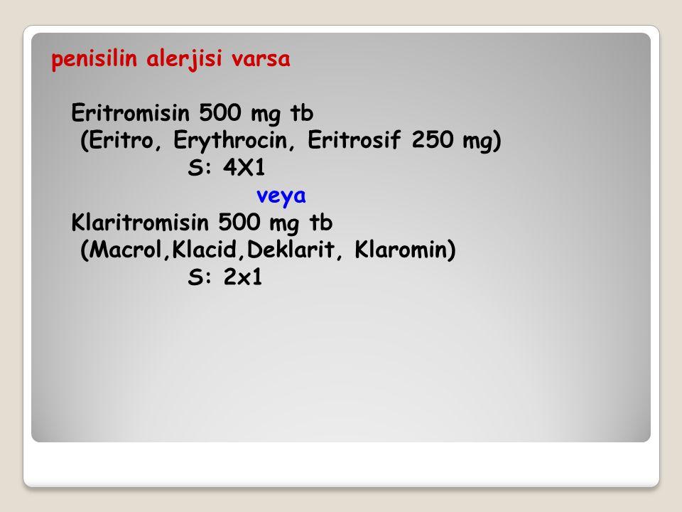 penisilin alerjisi varsa Eritromisin 500 mg tb (Eritro, Erythrocin, Eritrosif 250 mg) S: 4X1 veya Klaritromisin 500 mg tb (Macrol,Klacid,Deklarit, Kla