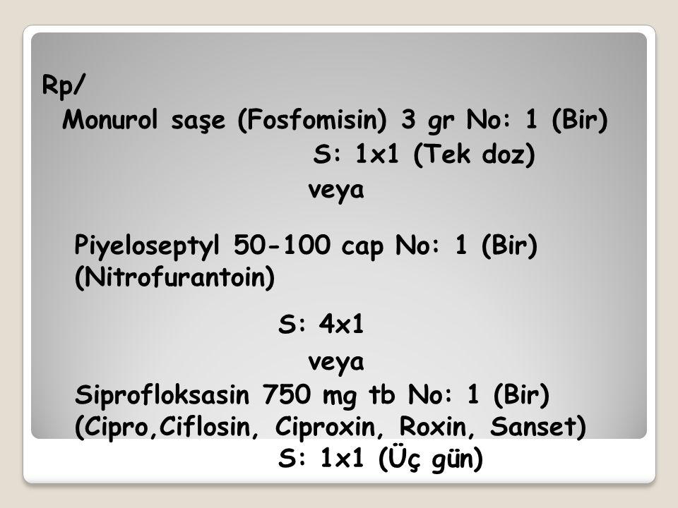 Rp/ Monurol saşe (Fosfomisin) 3 gr No: 1 (Bir) S: 1x1 (Tek doz) veya Piyeloseptyl 50-100 cap No: 1 (Bir) (Nitrofurantoin) S: 4x1 Siprofloksasin 750 mg
