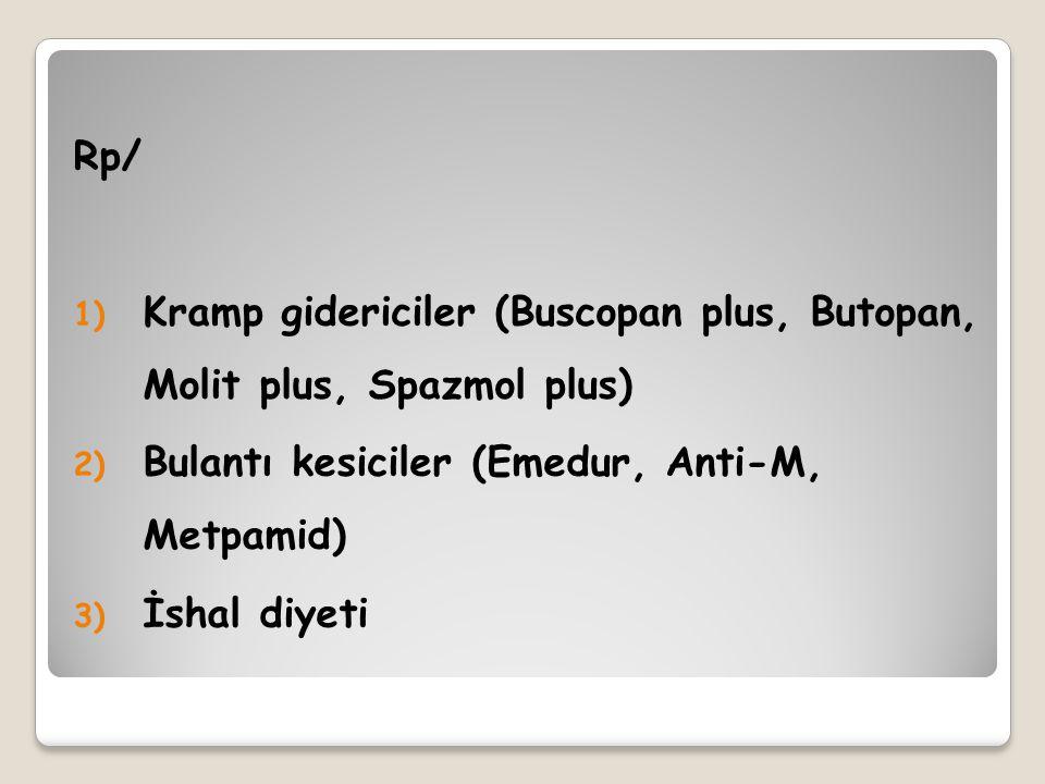 Rp/ 1) Kramp gidericiler (Buscopan plus, Butopan, Molit plus, Spazmol plus) 2) Bulantı kesiciler (Emedur, Anti-M, Metpamid) 3) İshal diyeti