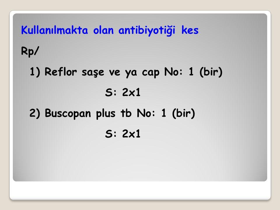 Kullanılmakta olan antibiyotiği kes Rp/ 1) Reflor saşe ve ya cap No: 1 (bir) S: 2x1 2) Buscopan plus tb No: 1 (bir) S: 2x1