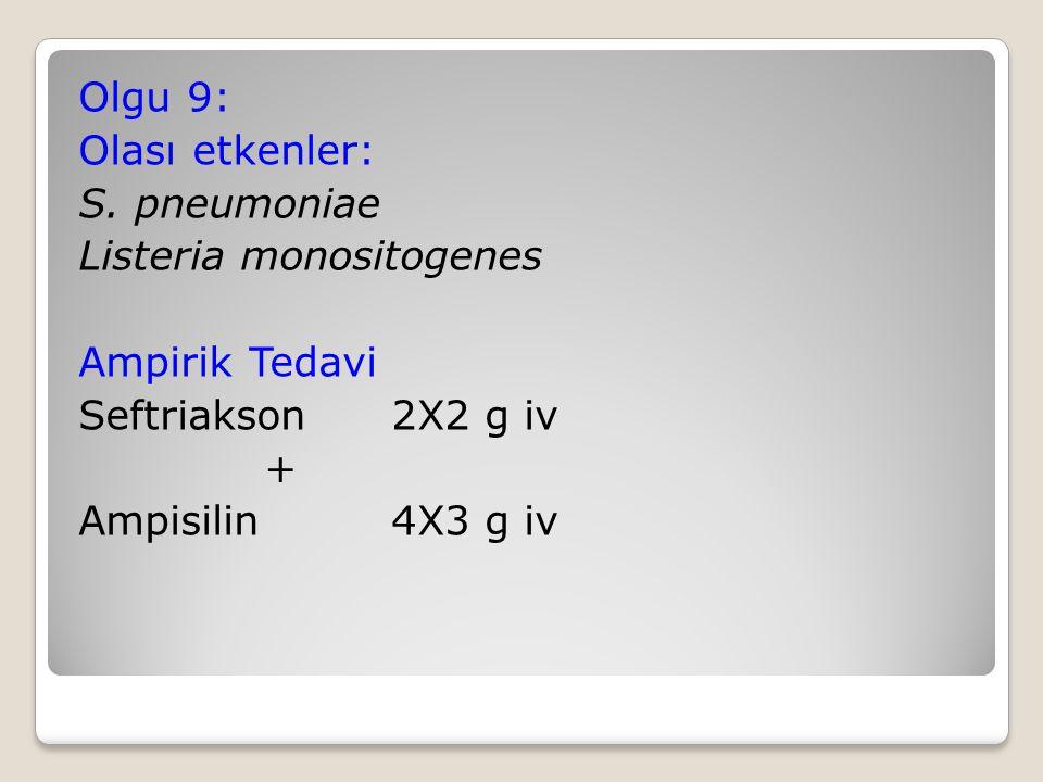 Olgu 9: Olası etkenler: S. pneumoniae Listeria monositogenes Ampirik Tedavi Seftriakson 2X2 g iv + Ampisilin 4X3 g iv
