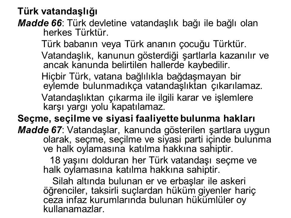Türk vatandaşlığı Madde 66: Türk devletine vatandaşlık bağı ile bağlı olan herkes Türktür. Türk babanın veya Türk ananın çocuğu Türktür. Vatandaşlık,