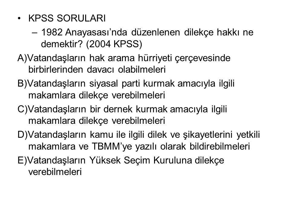 KPSS SORULARI –1982 Anayasası'nda düzenlenen dilekçe hakkı ne demektir? (2004 KPSS) A)Vatandaşların hak arama hürriyeti çerçevesinde birbirlerinden da