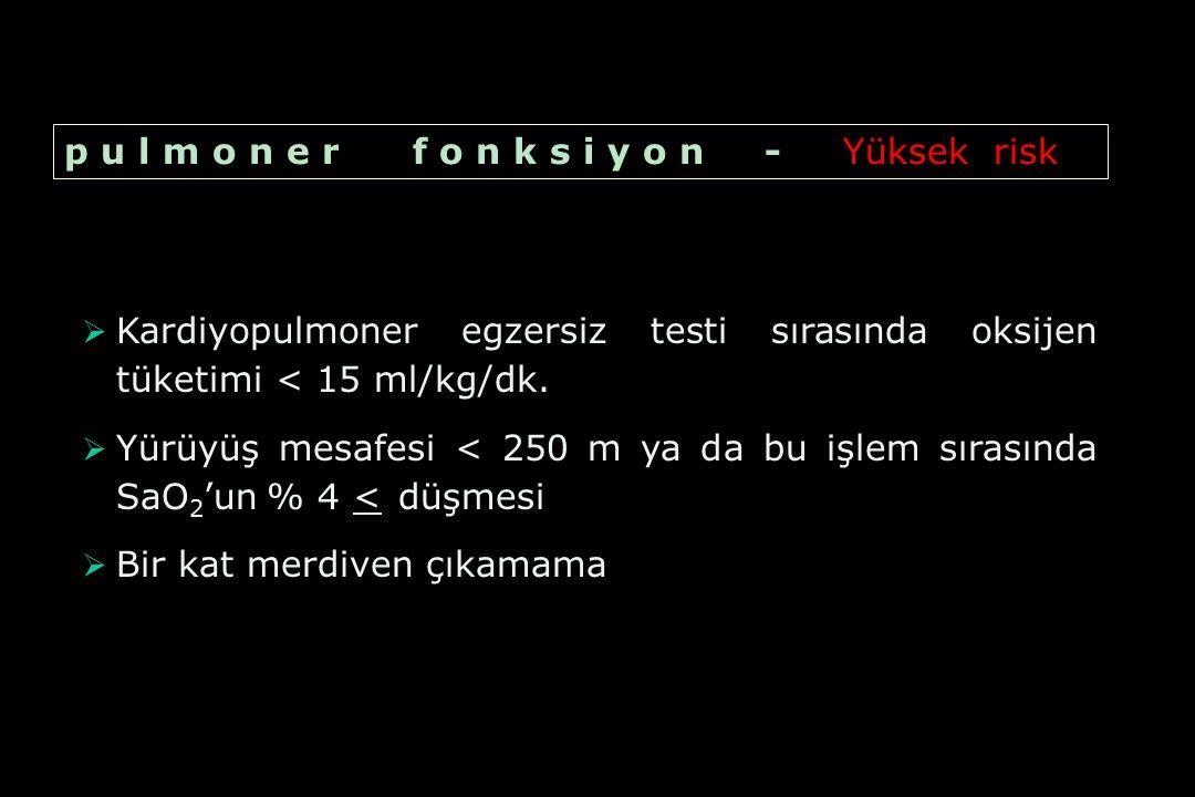   Kardiyopulmoner egzersiz testi sırasında oksijen tüketimi < 15 ml/kg/dk.   Yürüyüş mesafesi < 250 m ya da bu işlem sırasında SaO 2 'un % 4 < düş
