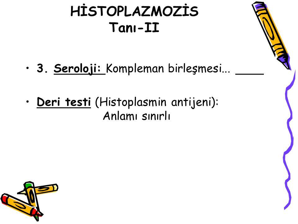 HİSTOPLAZMOZİS Tanı-II 3. Seroloji: Kompleman birleşmesi... Deri testi (Histoplasmin antijeni): Anlamı sınırlı