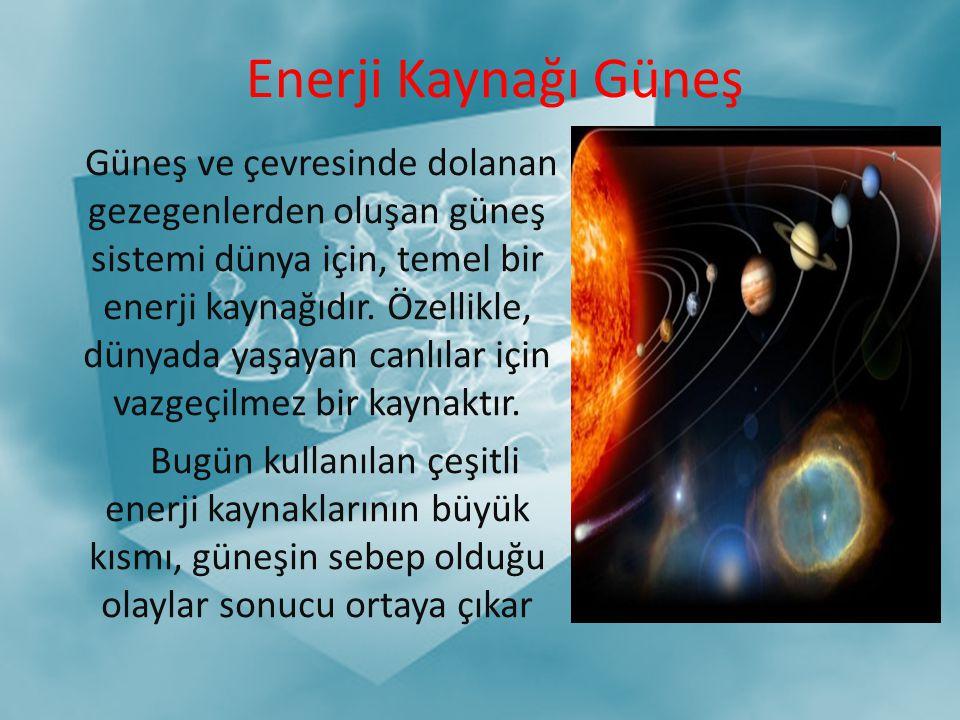 Enerji Kaynağı Güneş Güneş ve çevresinde dolanan gezegenlerden oluşan güneş sistemi dünya için, temel bir enerji kaynağıdır. Özellikle, dünyada yaşaya