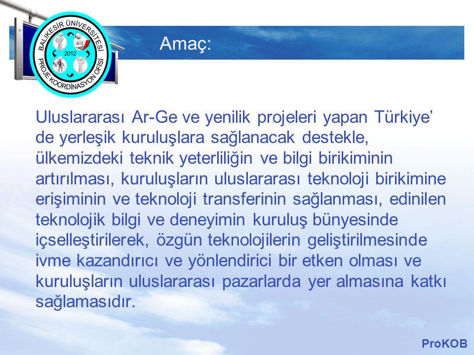 LOGO Amaç: Uluslararası Ar-Ge ve yenilik projeleri yapan Türkiye' de yerleşik kuruluşlara sağlanacak destekle, ülkemizdeki teknik yeterliliğin ve bilgi birikiminin artırılması, kuruluşların uluslararası teknoloji birikimine erişiminin ve teknoloji transferinin sağlanması, edinilen teknolojik bilgi ve deneyimin kuruluş bünyesinde içselleştirilerek, özgün teknolojilerin geliştirilmesinde ivme kazandırıcı ve yönlendirici bir etken olması ve kuruluşların uluslararası pazarlarda yer almasına katkı sağlamasıdır.