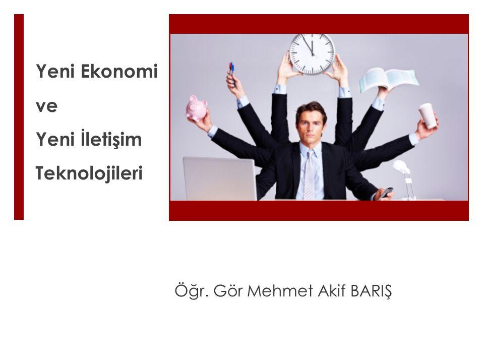 Yeni Ekonomi ve Yeni İletişim Teknolojileri Öğr. Gör Mehmet Akif BARIŞ