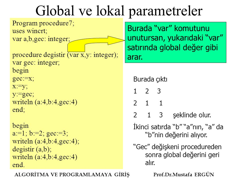 Global ve lokal parametreler Program procedure7; uses wincrt; var a,b,gec: integer; procedure degistir (var x,y: integer); var gec: integer; begin gec